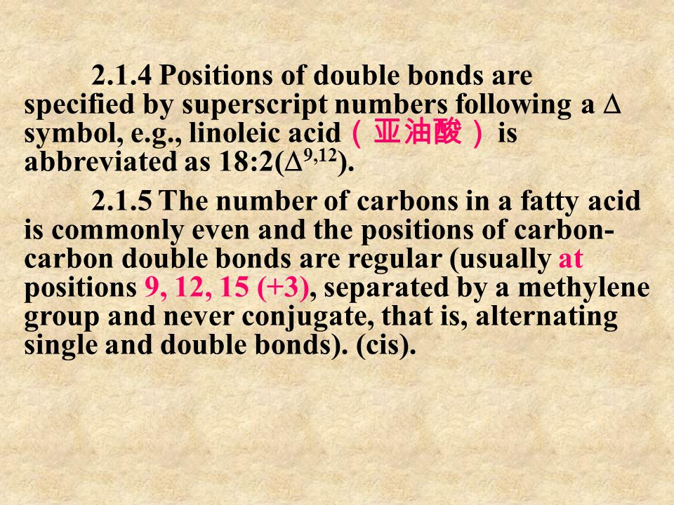 2.1.4 Positions of double bonds are specified by superscript numbers following a  symbol, e.g., linoleic acid(亚油酸) is abbreviated as 18:2(9,12).