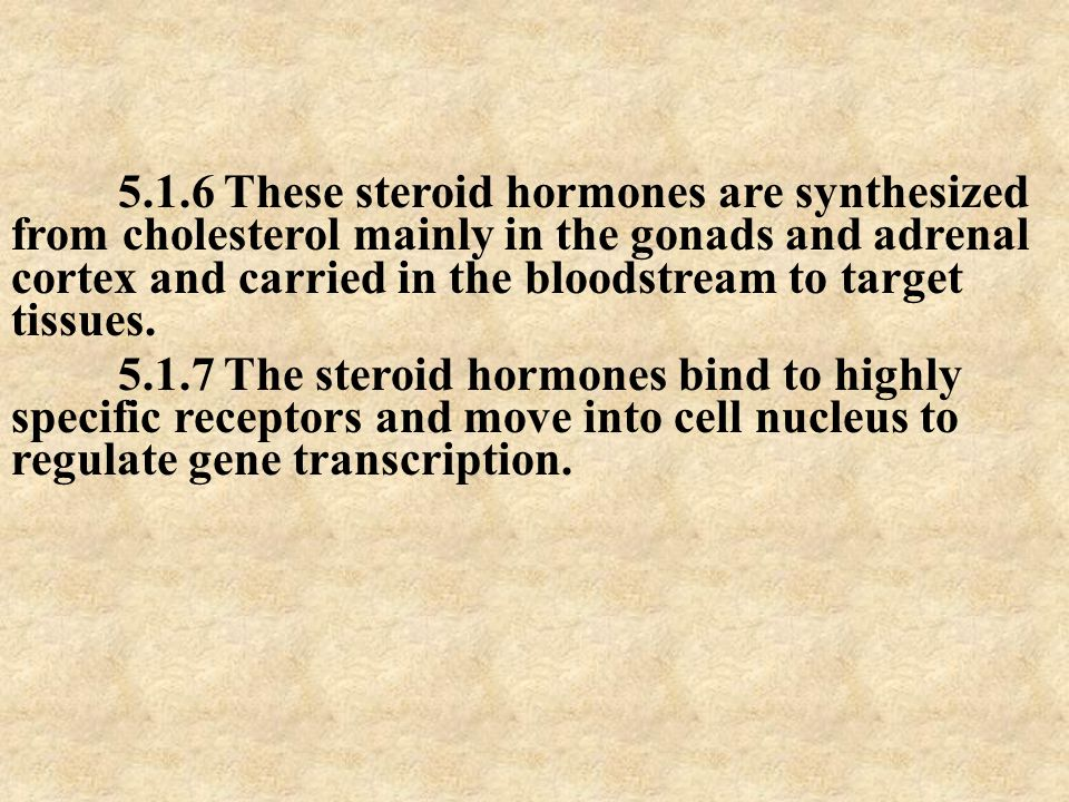 5.1.6 These steroid hormones are synthesized from cholesterol mainly in the gonads and adrenal cortex and carried in the bloodstream to target tissues.