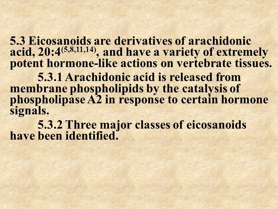 5.3 Eicosanoids are derivatives of arachidonic acid, 20:4(5,8,11,14), and have a variety of extremely potent hormone-like actions on vertebrate tissues.