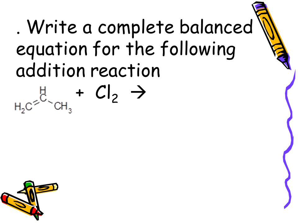 Write a complete balanced equation for the following addition reaction