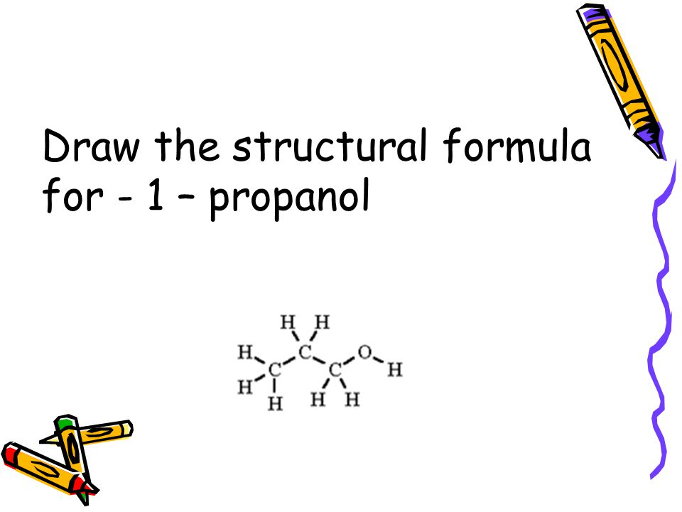 Draw the structural formula for - 1 – propanol