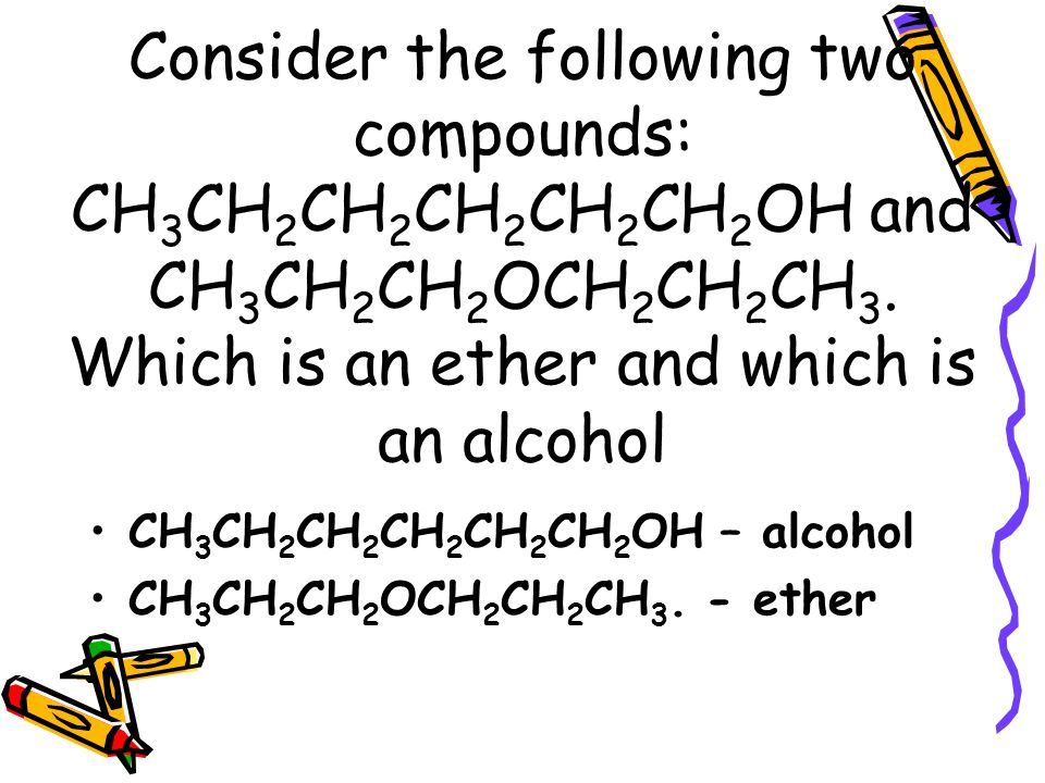 Consider the following two compounds: CH3CH2CH2CH2CH2CH2OH and CH3CH2CH2OCH2CH2CH3. Which is an ether and which is an alcohol