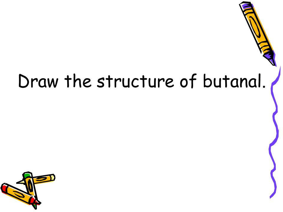 Draw the structure of butanal.