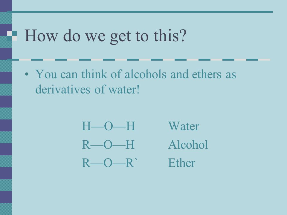 How do we get to this You can think of alcohols and ethers as derivatives of water! H—O—H Water.