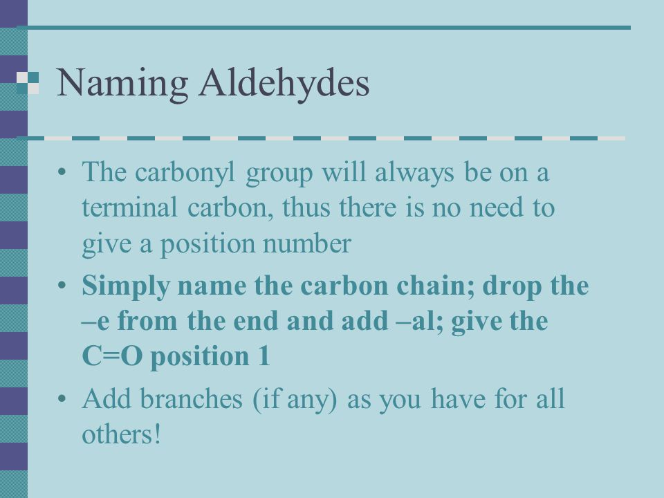 Naming Aldehydes The carbonyl group will always be on a terminal carbon, thus there is no need to give a position number.
