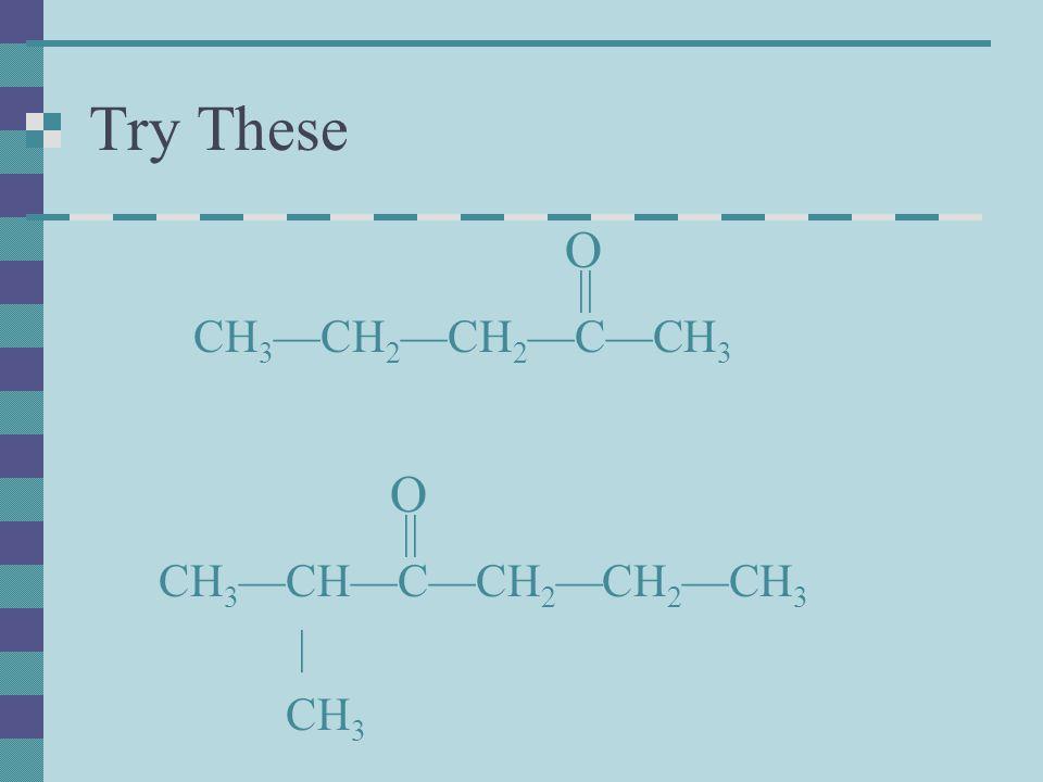 Try These O CH3—CH2—CH2—C—CH3 CH3—CH—C—CH2—CH2—CH3 | CH3 || O ||