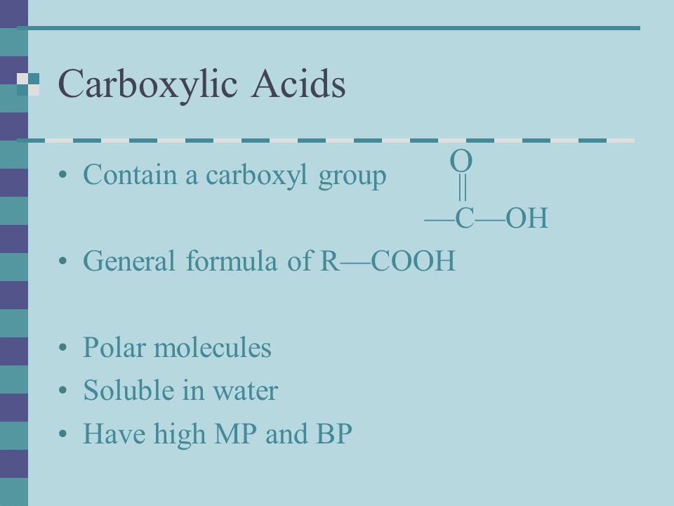 Carboxylic Acids O Contain a carboxyl group || —C—OH