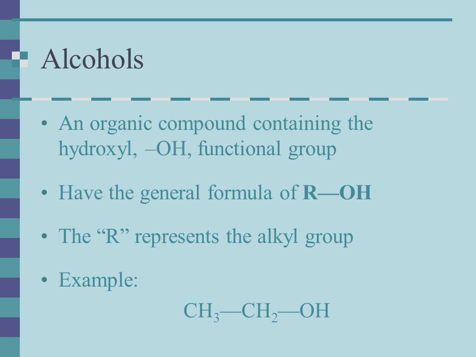Alcohols An organic compound containing the hydroxyl, –OH, functional group. Have the general formula of R—OH.