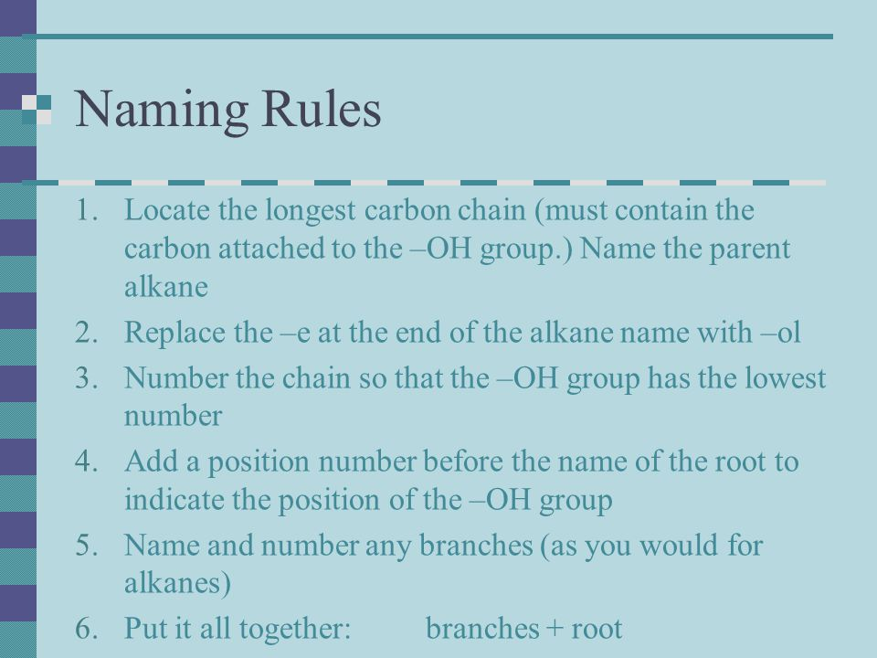 Naming Rules Locate the longest carbon chain (must contain the carbon attached to the –OH group.) Name the parent alkane.