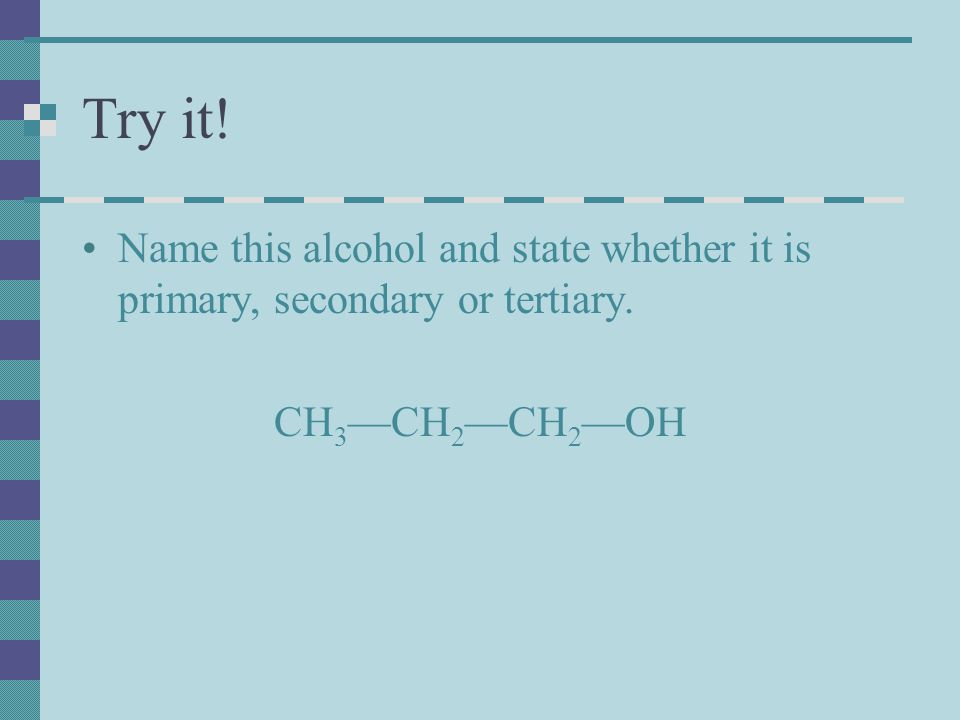 Try it! Name this alcohol and state whether it is primary, secondary or tertiary. CH3—CH2—CH2—OH