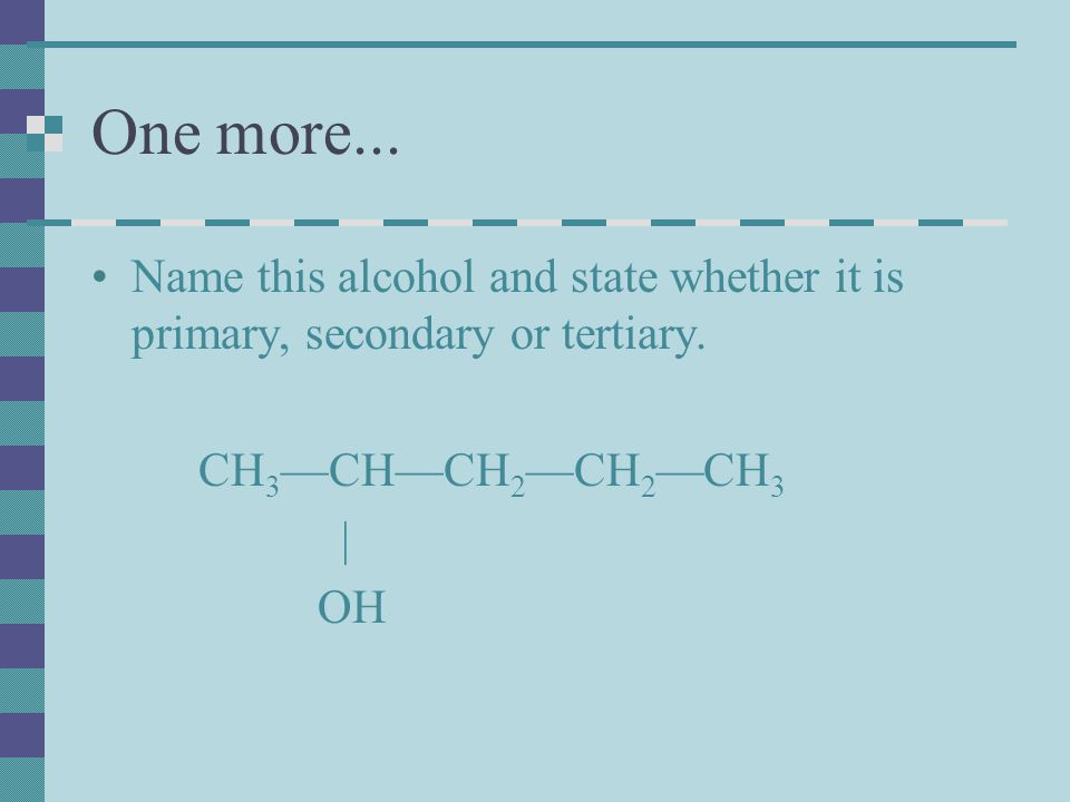 One more... Name this alcohol and state whether it is primary, secondary or tertiary. CH3—CH—CH2—CH2—CH3.