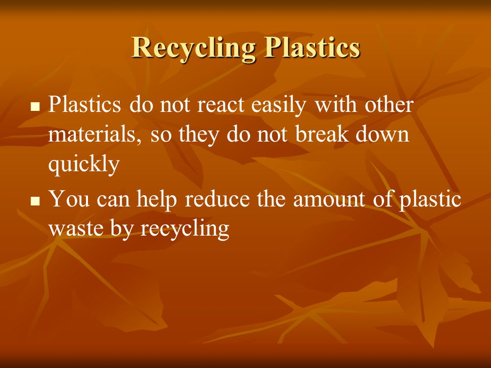 Recycling Plastics Plastics do not react easily with other materials, so they do not break down quickly.