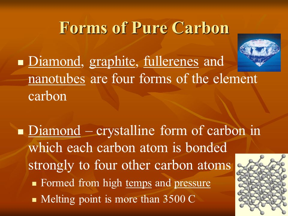 Forms of Pure Carbon Diamond, graphite, fullerenes and nanotubes are four forms of the element carbon.