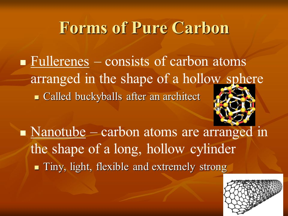 Forms of Pure Carbon Fullerenes – consists of carbon atoms arranged in the shape of a hollow sphere.