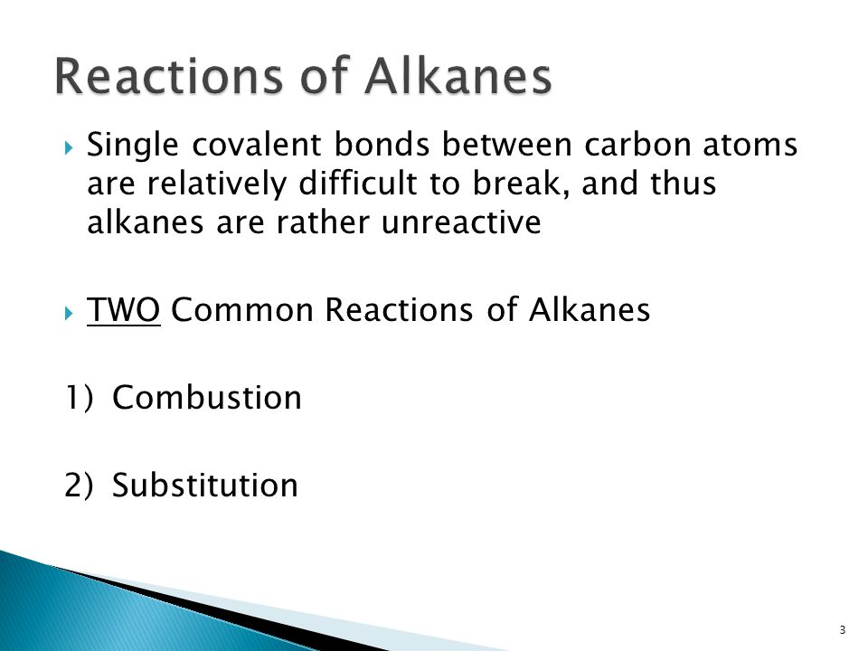 Reactions of Alkanes Single covalent bonds between carbon atoms are relatively difficult to break, and thus alkanes are rather unreactive.