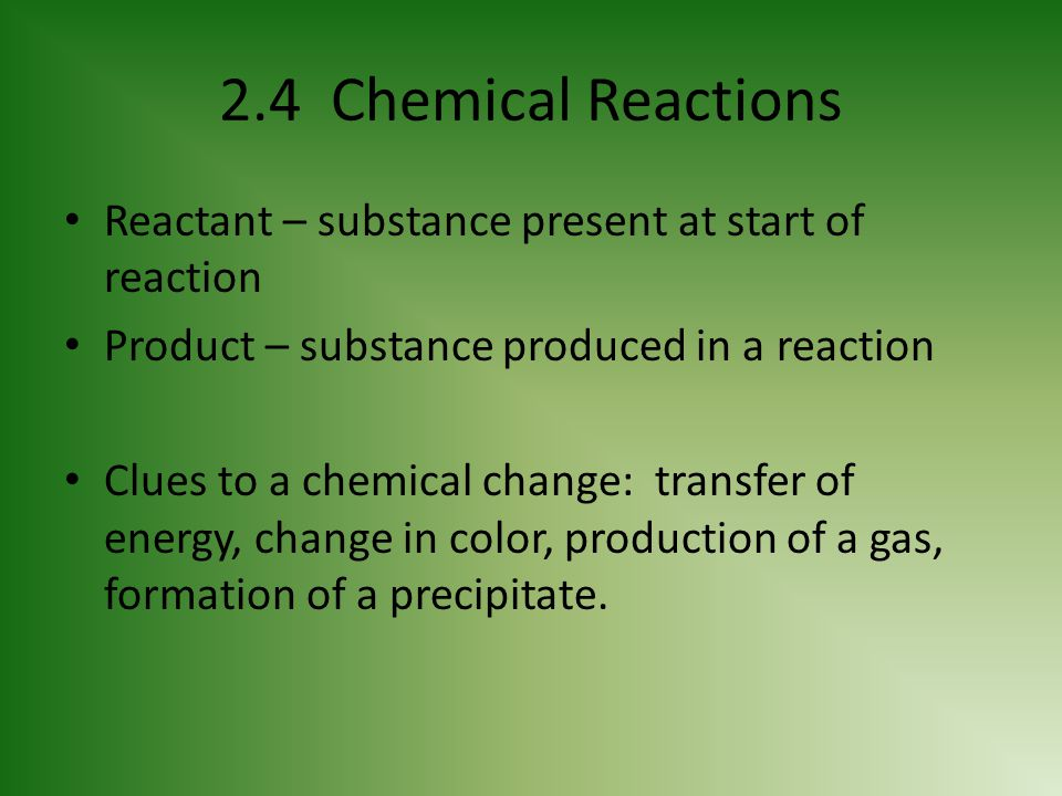 2.4 Chemical Reactions Reactant – substance present at start of reaction. Product – substance produced in a reaction.