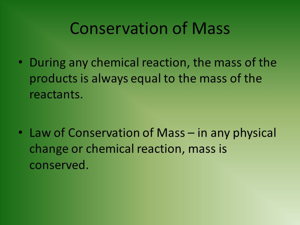 Conservation of Mass During any chemical reaction, the mass of the products is always equal to the mass of the reactants.
