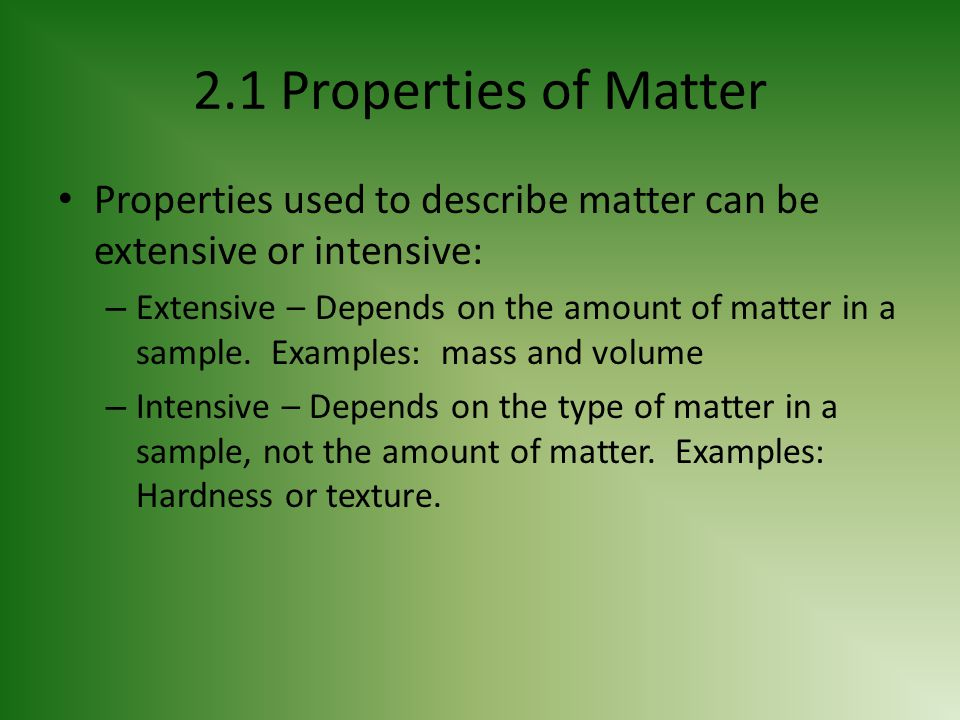 2.1 Properties of Matter Properties used to describe matter can be extensive or intensive:
