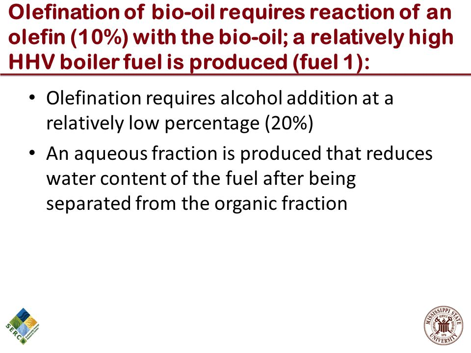 Olefination of bio-oil requires reaction of an olefin (10%) with the bio-oil; a relatively high HHV boiler fuel is produced (fuel 1):