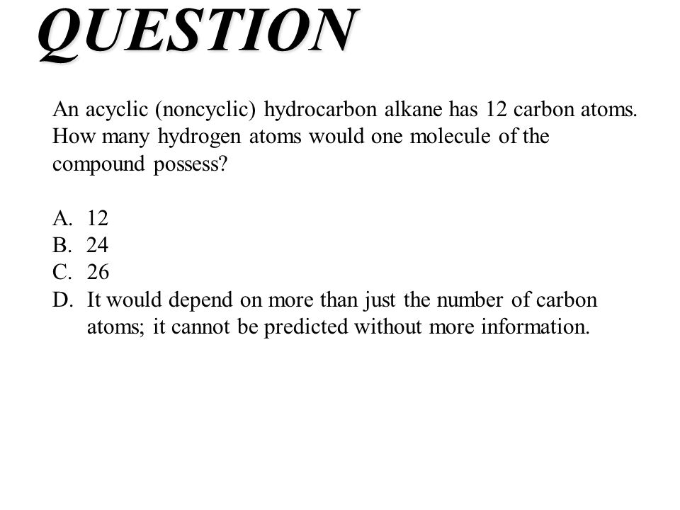 QUESTION An acyclic (noncyclic) hydrocarbon alkane has 12 carbon atoms. How many hydrogen atoms would one molecule of the compound possess