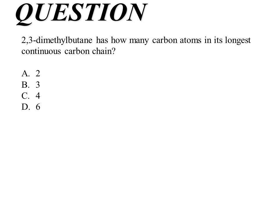 QUESTION 2,3-dimethylbutane has how many carbon atoms in its longest continuous carbon chain A. 2.