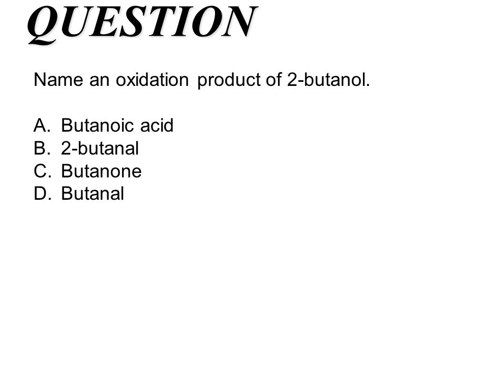 QUESTION Name an oxidation product of 2-butanol. Butanoic acid