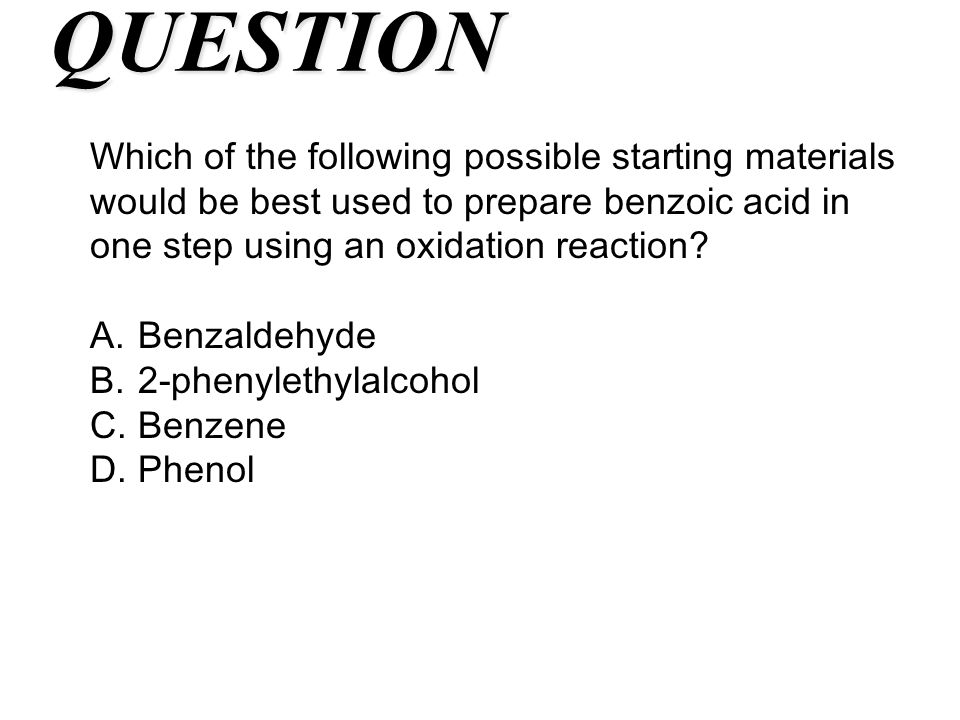 QUESTION Which of the following possible starting materials would be best used to prepare benzoic acid in one step using an oxidation reaction