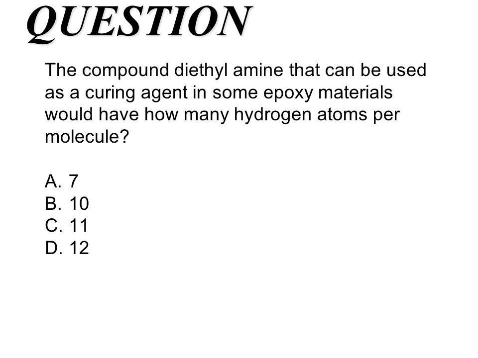 QUESTION The compound diethyl amine that can be used as a curing agent in some epoxy materials would have how many hydrogen atoms per molecule