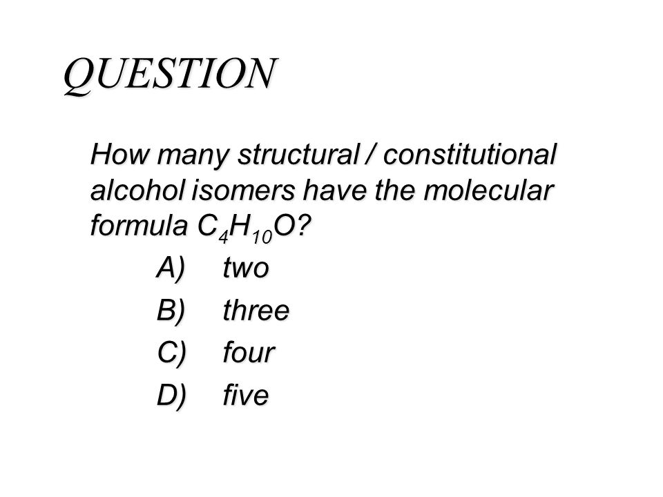 QUESTION How many structural / constitutional alcohol isomers have the molecular formula C4H10O A) two.