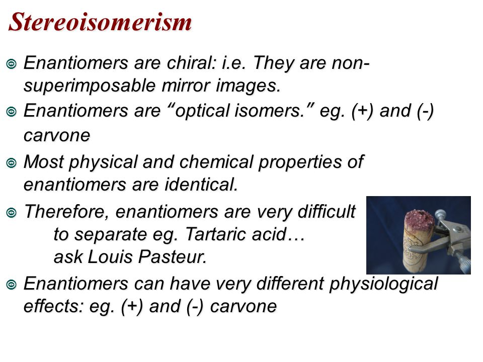 Stereoisomerism Enantiomers are chiral: i.e. They are non-superimposable mirror images. Enantiomers are optical isomers. eg. (+) and (-) carvone.