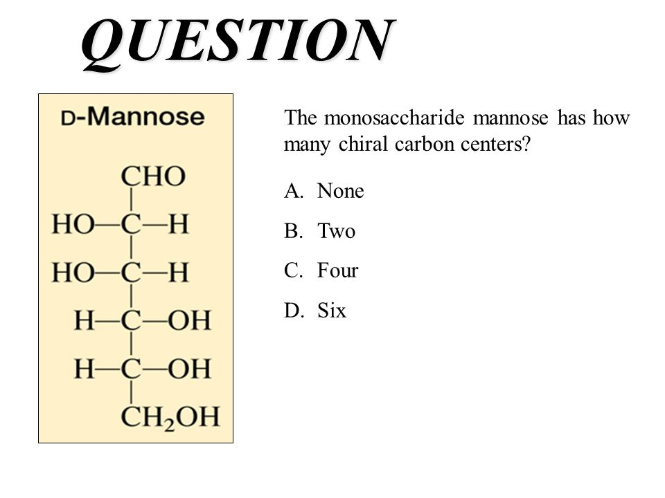 QUESTION The monosaccharide mannose has how many chiral carbon centers.