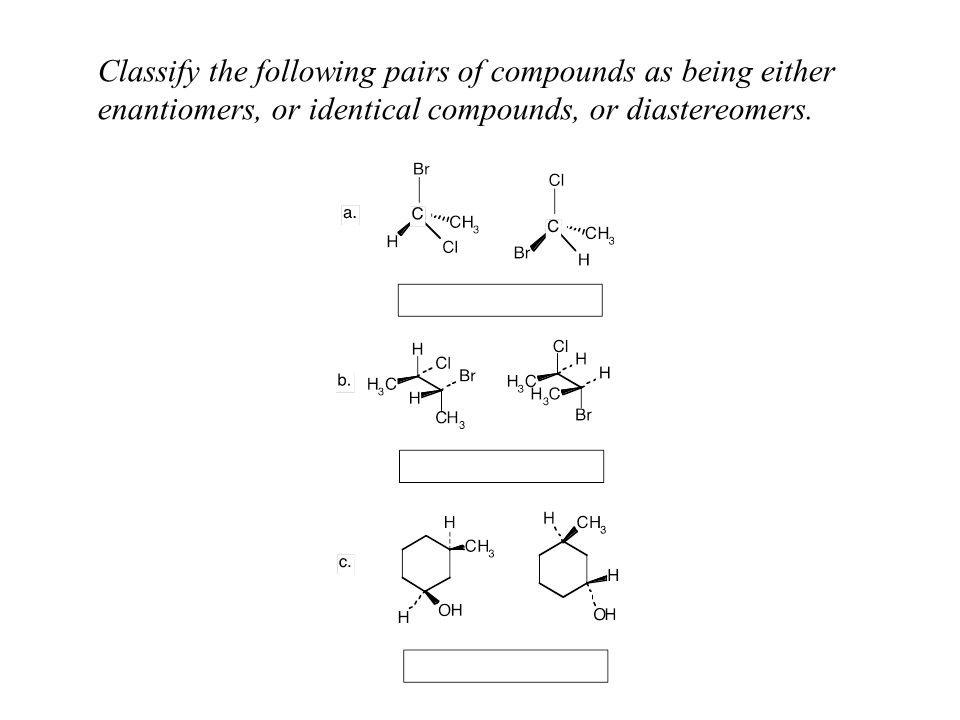 Classify the following pairs of compounds as being either enantiomers, or identical compounds, or diastereomers.