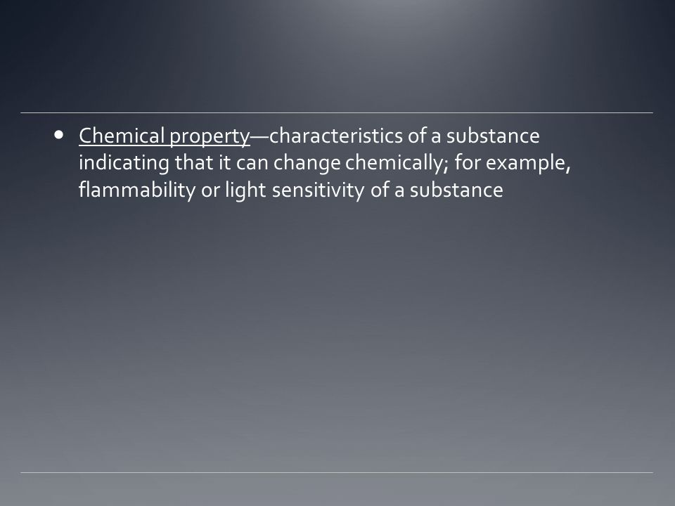 Chemical property—characteristics of a substance indicating that it can change chemically; for example, flammability or light sensitivity of a substance