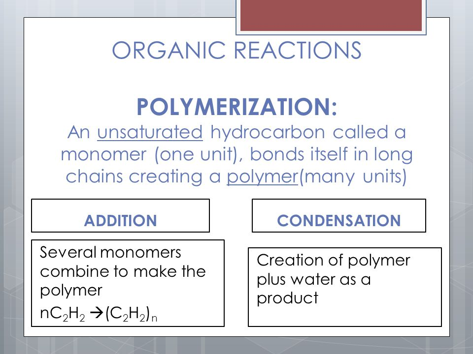 ORGANIC REACTIONS POLYMERIZATION: An unsaturated hydrocarbon called a monomer (one unit), bonds itself in long chains creating a polymer(many units)