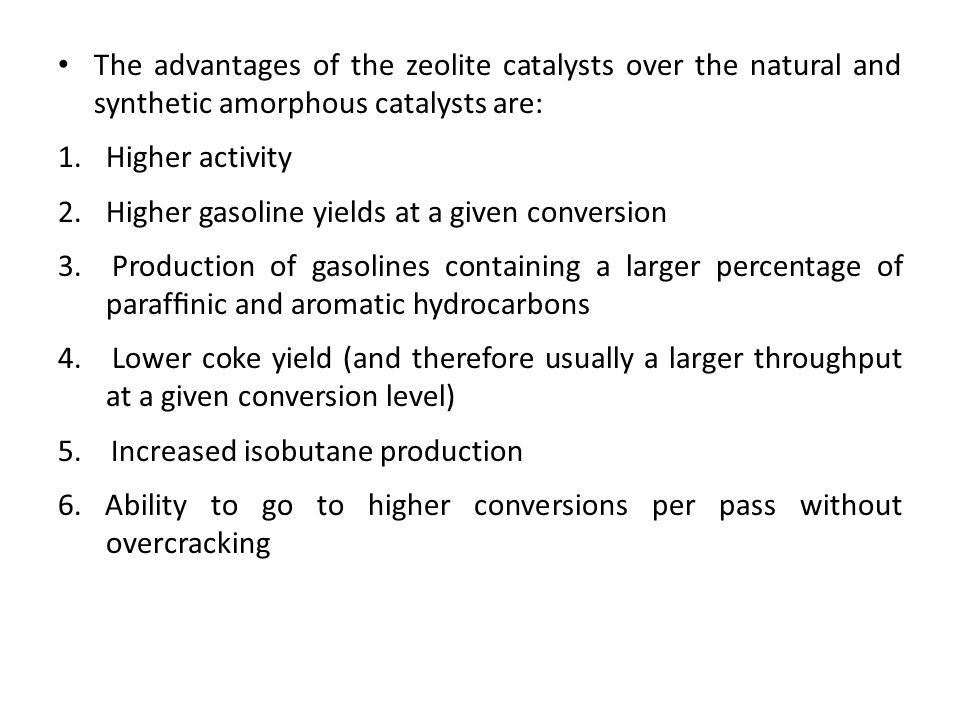 The advantages of the zeolite catalysts over the natural and synthetic amorphous catalysts are: