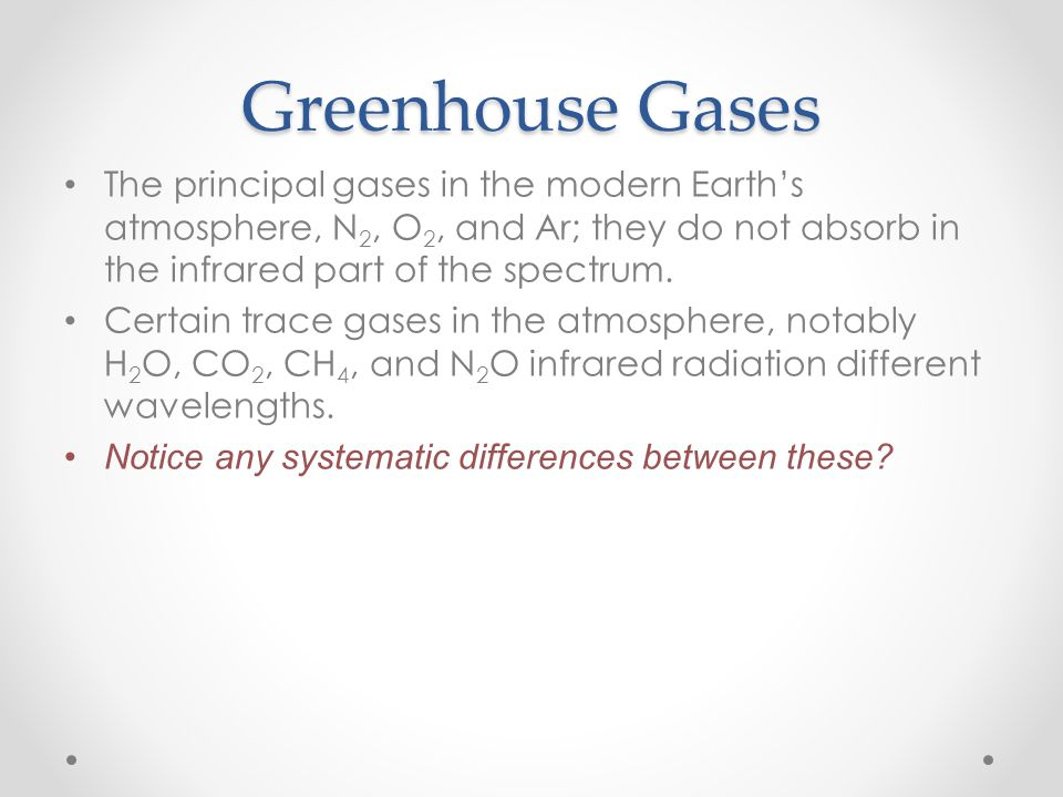 Greenhouse Gases The principal gases in the modern Earth's atmosphere, N2, O2, and Ar; they do not absorb in the infrared part of the spectrum.