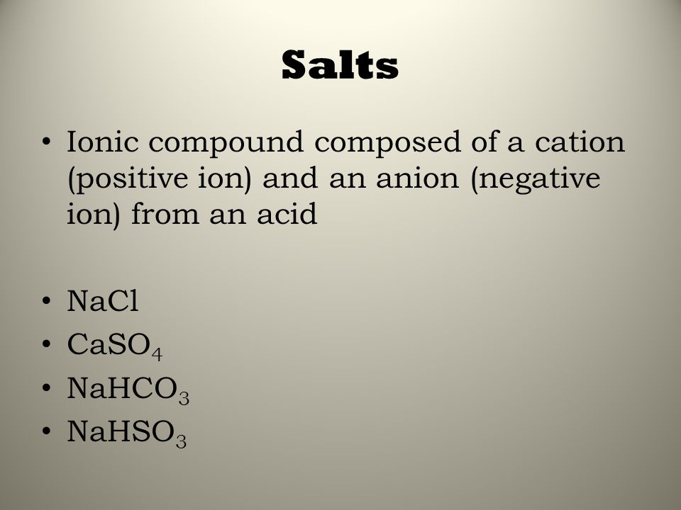 Salts Ionic compound composed of a cation (positive ion) and an anion (negative ion) from an acid. NaCl.