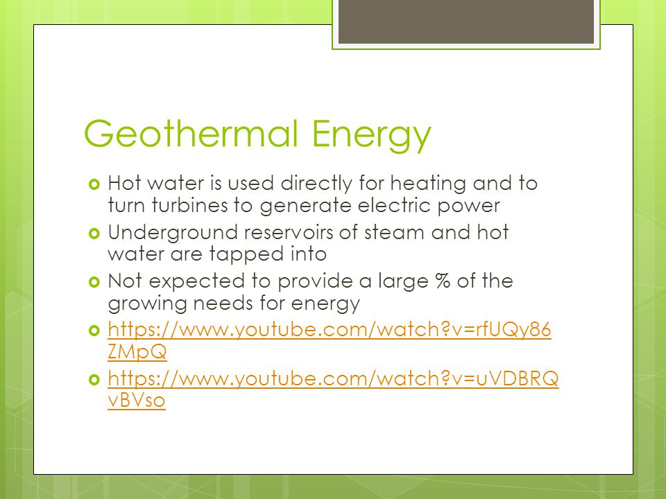 Geothermal Energy Hot water is used directly for heating and to turn turbines to generate electric power.