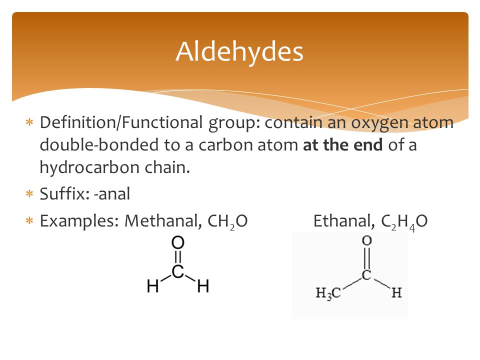 Aldehydes Definition/Functional group: contain an oxygen atom double-bonded to a carbon atom at the end of a hydrocarbon chain.