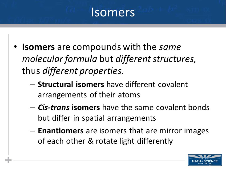 Isomers Isomers are compounds with the same molecular formula but different structures, thus different properties.