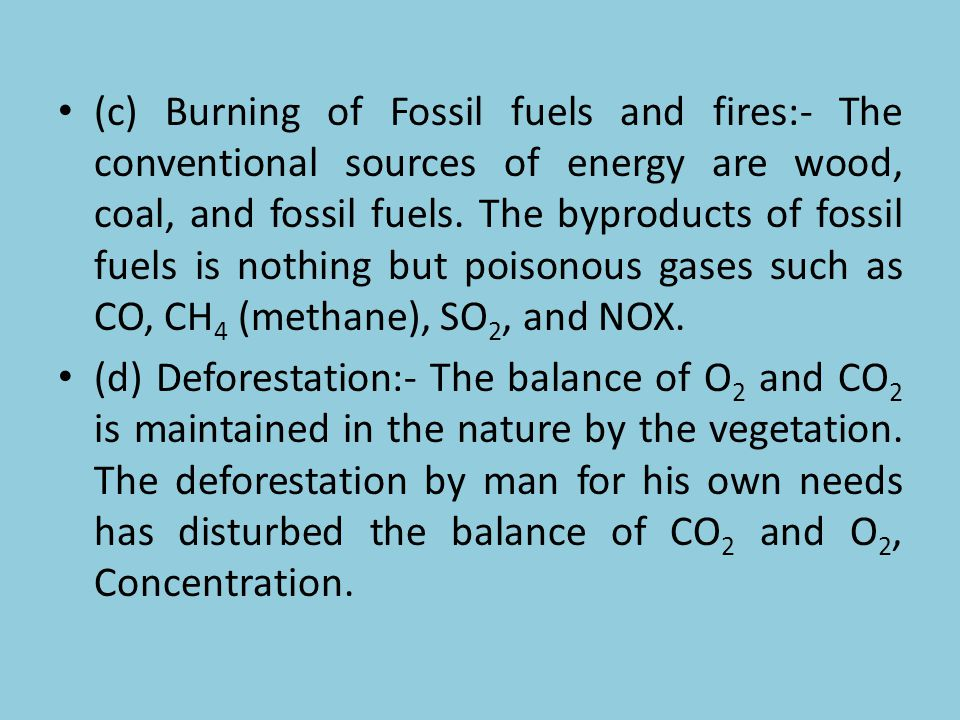 (c) Burning of Fossil fuels and fires:- The conventional sources of energy are wood, coal, and fossil fuels. The byproducts of fossil fuels is nothing but poisonous gases such as CO, CH4 (methane), SO2, and NOX.