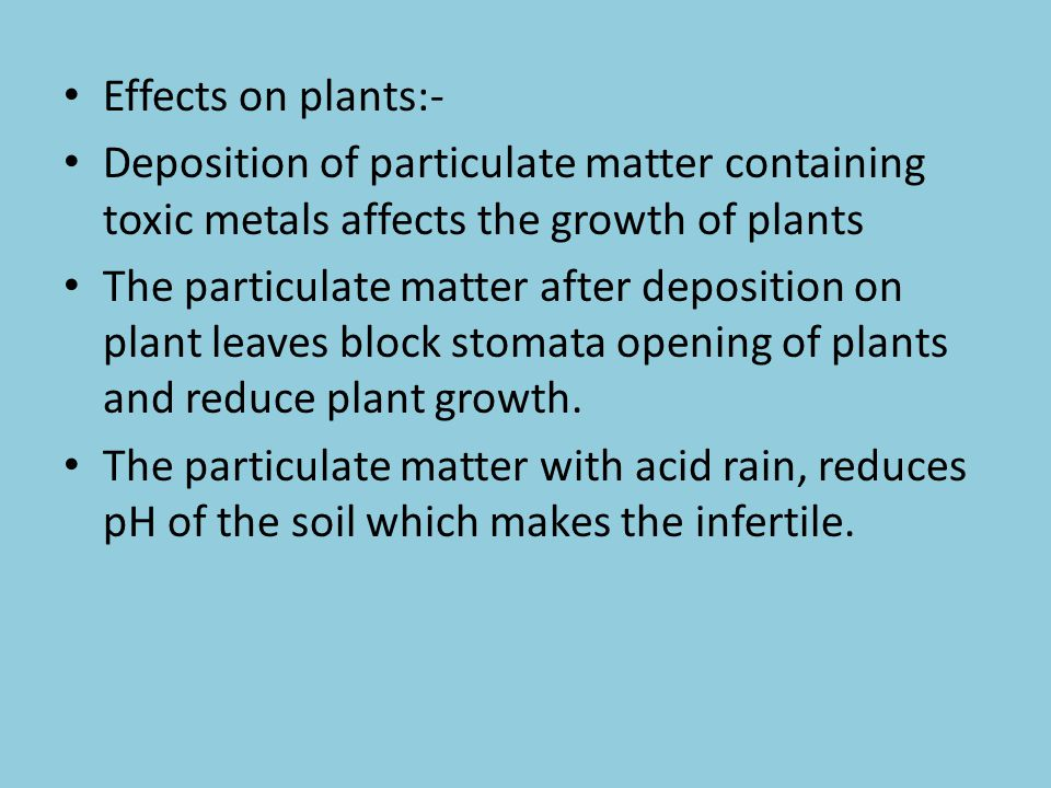 Effects on plants:- Deposition of particulate matter containing toxic metals affects the growth of plants.