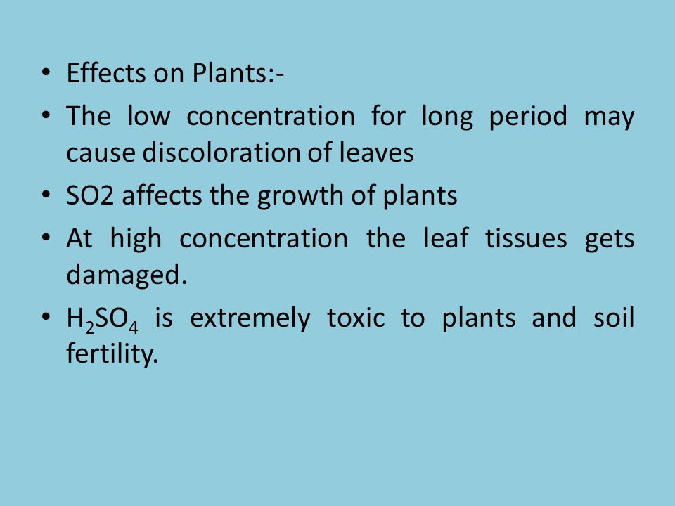Effects on Plants:- The low concentration for long period may cause discoloration of leaves. SO2 affects the growth of plants.