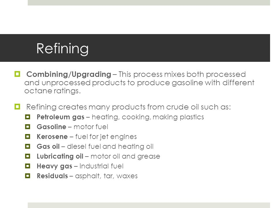 Refining Combining/Upgrading – This process mixes both processed and unprocessed products to produce gasoline with different octane ratings.