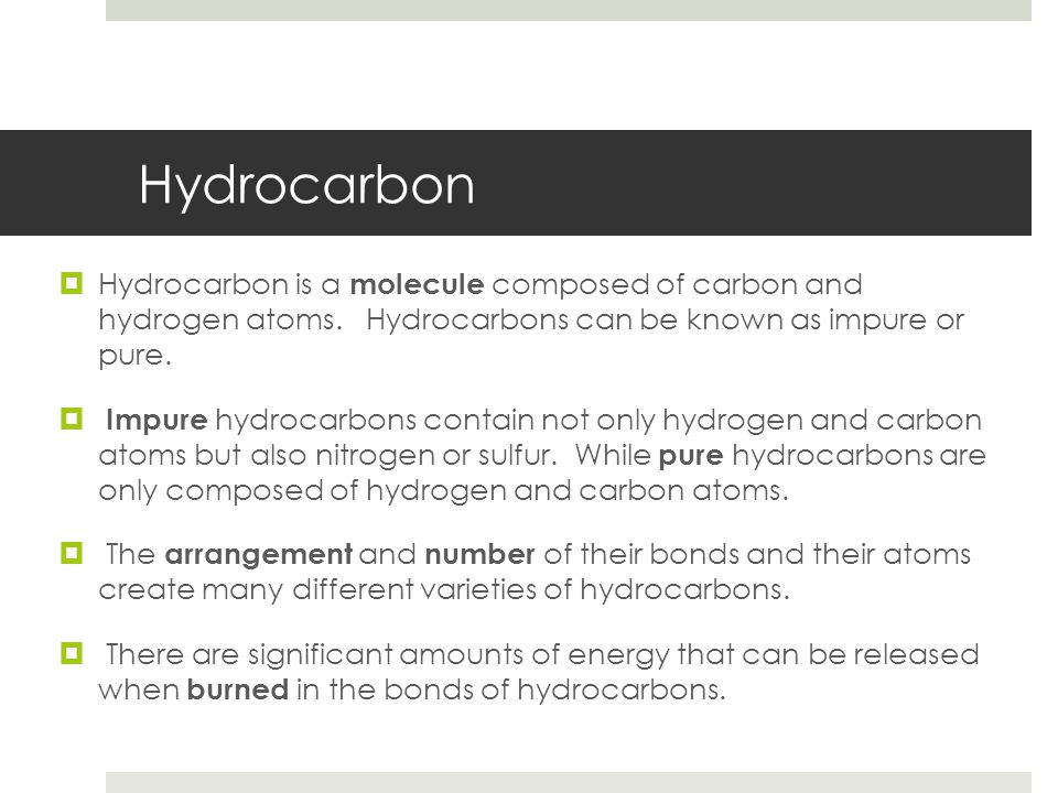 Hydrocarbon Hydrocarbon is a molecule composed of carbon and hydrogen atoms. Hydrocarbons can be known as impure or pure.