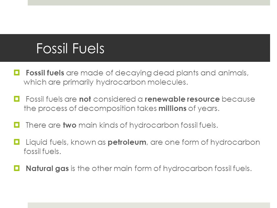 Fossil Fuels Fossil fuels are made of decaying dead plants and animals, which are primarily hydrocarbon molecules.