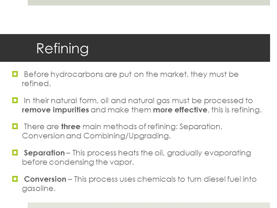Refining Before hydrocarbons are put on the market, they must be refined.