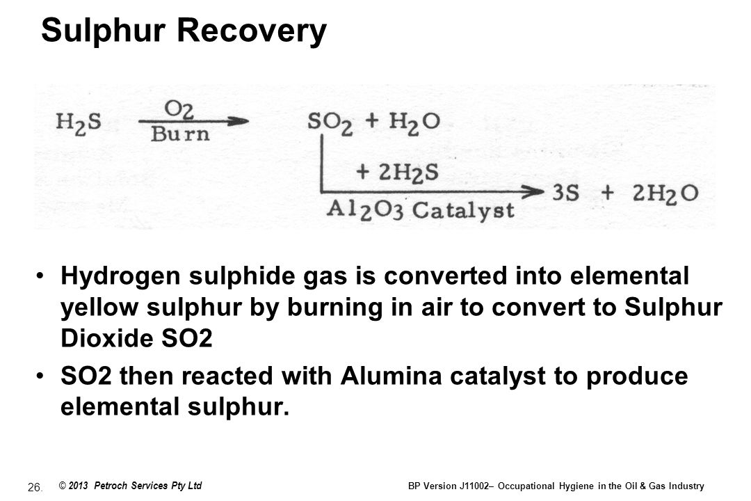Sulphur Recovery Hydrogen sulphide gas is converted into elemental yellow sulphur by burning in air to convert to Sulphur Dioxide SO2.