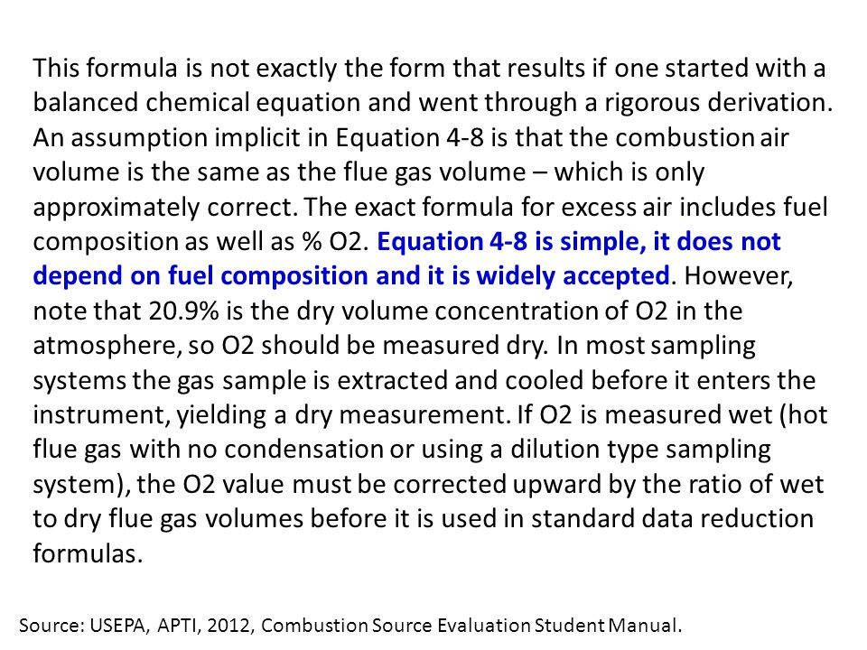This formula is not exactly the form that results if one started with a balanced chemical equation and went through a rigorous derivation. An assumption implicit in Equation 4-8 is that the combustion air volume is the same as the flue gas volume – which is only approximately correct. The exact formula for excess air includes fuel composition as well as % O2. Equation 4-8 is simple, it does not depend on fuel composition and it is widely accepted. However, note that 20.9% is the dry volume concentration of O2 in the atmosphere, so O2 should be measured dry. In most sampling systems the gas sample is extracted and cooled before it enters the instrument, yielding a dry measurement. If O2 is measured wet (hot flue gas with no condensation or using a dilution type sampling system), the O2 value must be corrected upward by the ratio of wet to dry flue gas volumes before it is used in standard data reduction formulas.