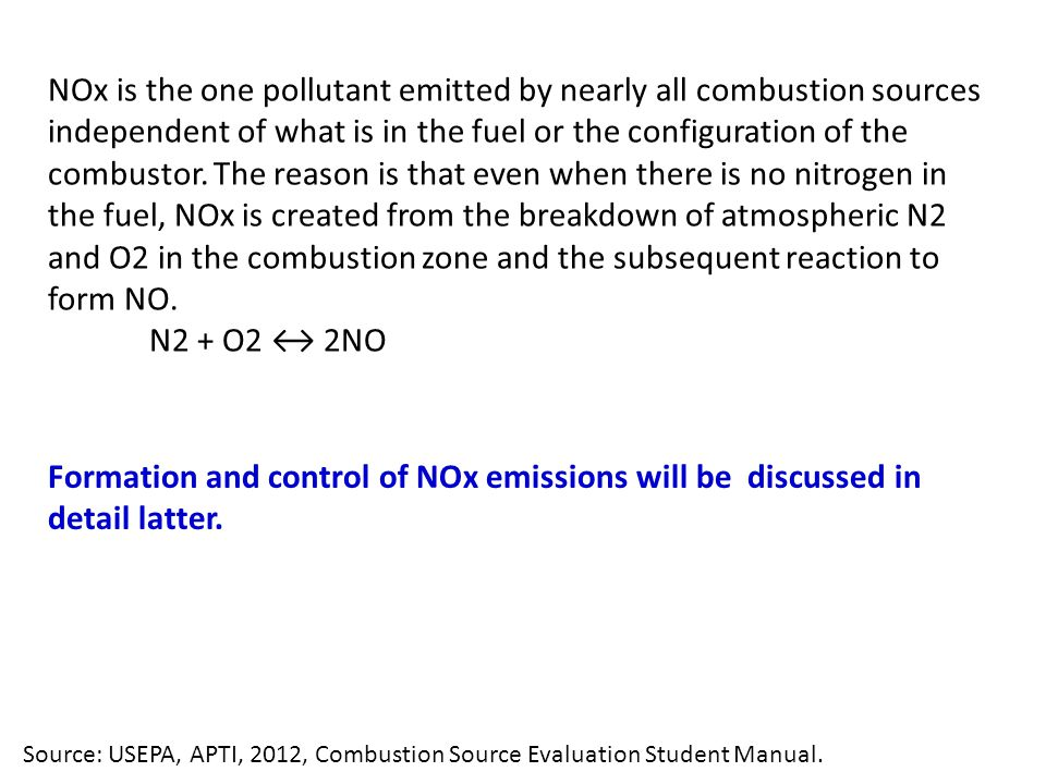 NOx is the one pollutant emitted by nearly all combustion sources independent of what is in the fuel or the configuration of the combustor. The reason is that even when there is no nitrogen in the fuel, NOx is created from the breakdown of atmospheric N2 and O2 in the combustion zone and the subsequent reaction to form NO.